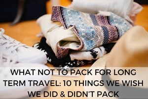 What Not to Pack for Long Term Travel: 10 Things We Wish We Did & Didn't Pack