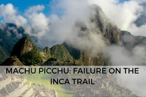 Machu Picchu: Failure on The Inca Trail